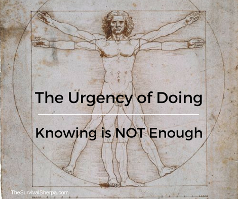 The Urgency of Doing: Knowing is Not Enough ~ TheSurvivalSherpa.com